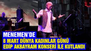 Menemen 8 Mart Dünya Emekçi Kadınlar Gününü Edip Akbayram Konseri ile kutladı