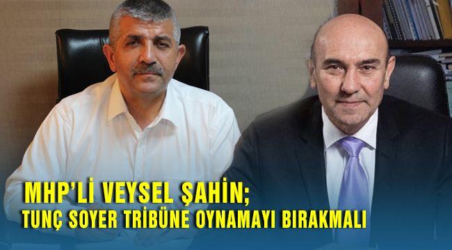 Mhp İzmir İl Başkanı Veysel Şahin; Tunç Soyer Tribünlere Oynamayı Bırakmalı