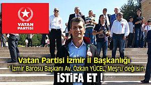 Vatan Partisi İl Başkanı İzmir Barosu Başkanı Av. Özkan YÜCEL, meşru değilsin istifa et dedi