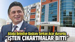 Aliağa Belediye Başkanı Serkan Acar İşten Çıkartmalar Bitti dedi.