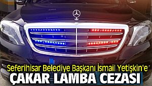 Seferihisar Belediye Başkanı İsmail Yetişkin'e çakar lamba ceza kesildi.