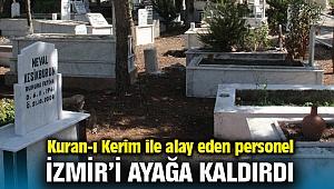 Kuran-ı Kerim ile alay eden Mezarlıklar Müdürlüğü personelinin paylaşımları, İzmir'i ayağa kaldırdı