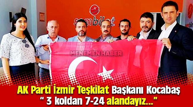 "AK Parti İzmir Teşkilat Başkanı Kocabaş,  "" 3 koldan 7-24 alandayız..."""