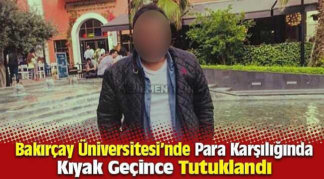 Bakırçay Üniversitesi'nde öğrencilerinin para karşılığı devamsızlıklarını silen şahıs tutuklandı