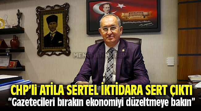 CHP İzmir Milletvekili Atila Sertel İktidara Sert Çıktı