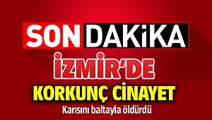 İzmir'de korkunç kadın cinayet: Eşini baltayla öldürdü