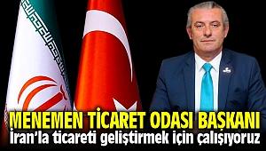İzmir Menemen Ticaret Odası Başkanı İzzet Süsoy ; İran'la ticaretimizi geliştirmek için çalışıyoruz