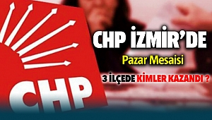 CHP İzmir'de pazar mesaisi! 3 ilçede kimler kazandı?