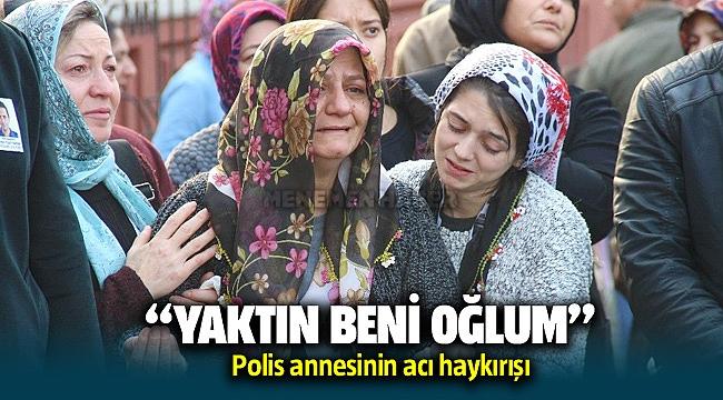 """Çiğli'de vurulan polis annesinin """"Yaktın beni oğlum"""" feryadı herkesi duygulandırdı"""