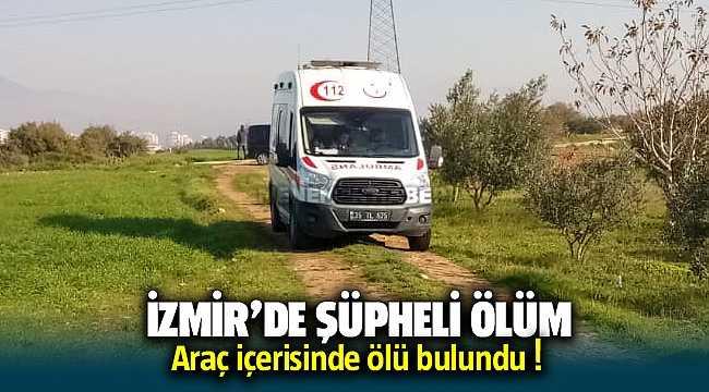 İzmir'de şüpheli ölüm; Araçta ölü olarak bulundu