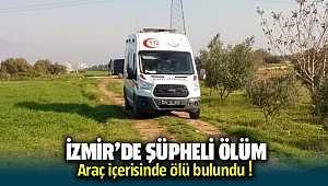 İzmir'de şüpheli ölüm; Araçta ölü olarak bulunda
