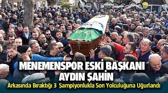 Menemenspor'u Şampiyon Yapan Eski Başkan Aydın Şahin Son Yolculuğuna Uğurlandı