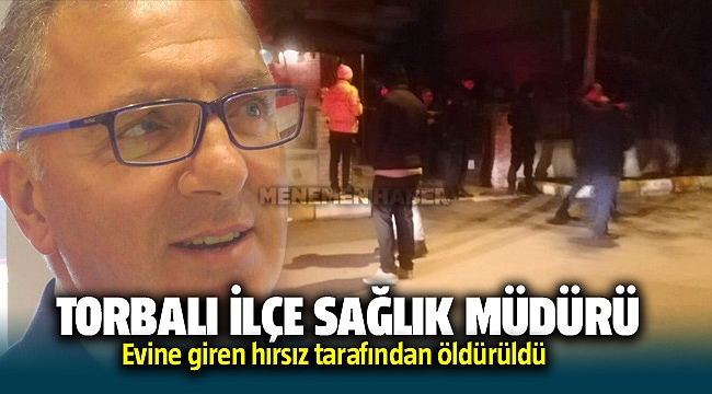Torbalı İlçe Sağlık Müdürü Fuat Mehmet Park evine giren hırsız tarafından öldürüldü