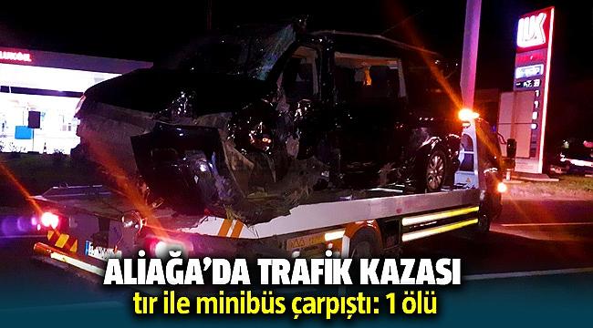 Aliağa'da trafik kazası; tır ile minibüs çarpıştı: 1 ölü