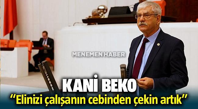 CHP'li Kani Beko; Elinizi çalışanın cebinden çekin dedi