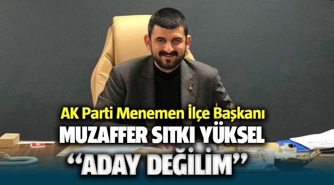 AK Parti Menemen İlçe Başkanı Muzaffer Sıtkı Yüksel Aday değilim dedi