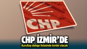 CHP İzmir'de kurultay delege listesinde kimler olacak