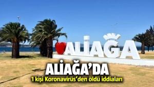 Aliağa'da Koronavirüs'den 1 kişi öldü iddiaları