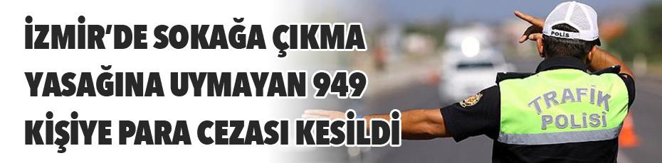 İzmir'de sokağa çıkma yasağına uymayan 949 kişiye ceza kesildi