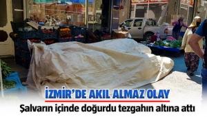 İzmir Tire'de Şalvarın içinde doğurdu, tezgahın altına attı
