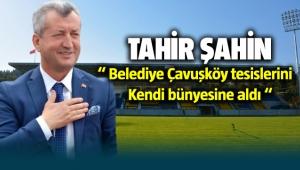 Tahir Şahin; Belediye Çavuşköy tesislerini kendi bünyesine aldı