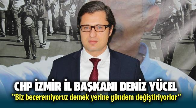 CHP İzmir İl Başkanı Deniz Yücel: Biz beceremiyoruz demek yerine gündem değiştiriyorlar