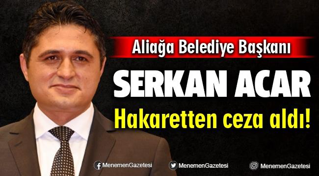 Aliağa Belediye Başkanı Serkan Acar Hakaretten Ceza Aldı!