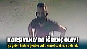 Karşıyaka'da iğrenç olay! İşe giden kadının yolunu kesip, cinsel saldırıya kalkıştı