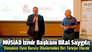 MÜSİAD İzmir Başkanı Bilal Saygılı; 'Dünyanın Oyun Kurucu Ülkelerinden Biri Türkiye Olacak'