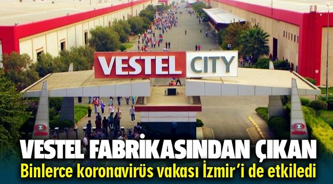 """""""Vestel fabrikasında çıkan binlerce koronavirüs vakası İzmir'i de etkiledi"""""""
