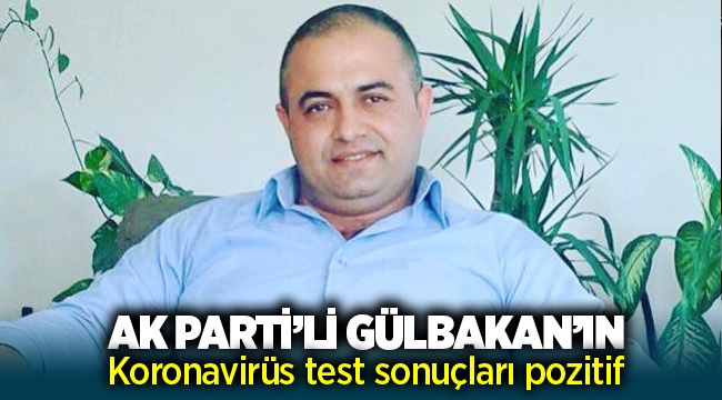 AK Parti'li İrfan Gülbakan'ın Koronavirüs test sonuçları pozitif çıktı