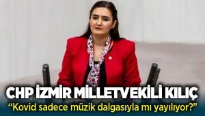 """CHP İzmir Milletvekili Av. Sevda Erdan Kılıç: """"Kovid sadece müzik dalgasıyla mı yayılıyor?"""""""