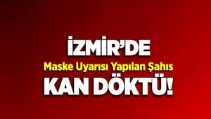 İzmir'de maske uyarısı yapılan şahıs kan döktü