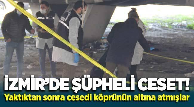 İzmir'de şüpheli ceset! Yaktıktan sonra köprünün altına atmışlar