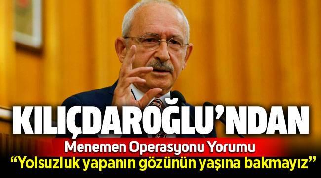 Kemal Kılıçdaroğlu'ndan 'Menemen operasyonu' yorumu: Yolsuzluk yapanın gözünün yaşına bakmayız!
