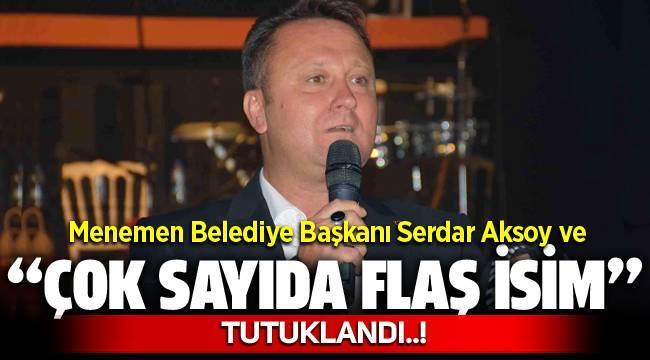 Menemen Belediye Başkanı Serdar Aksoy ve Çok Sayıda Flaş İsim Tutuklandı