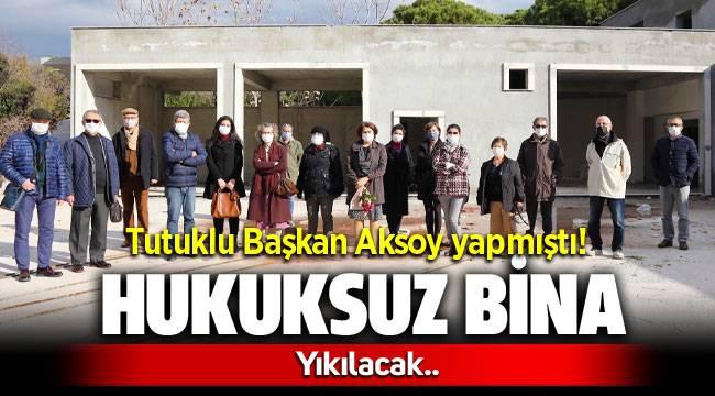 Tutuklu Belediye Başkanı Serdar Aksoy'un hukuksuz binası yıkılacak