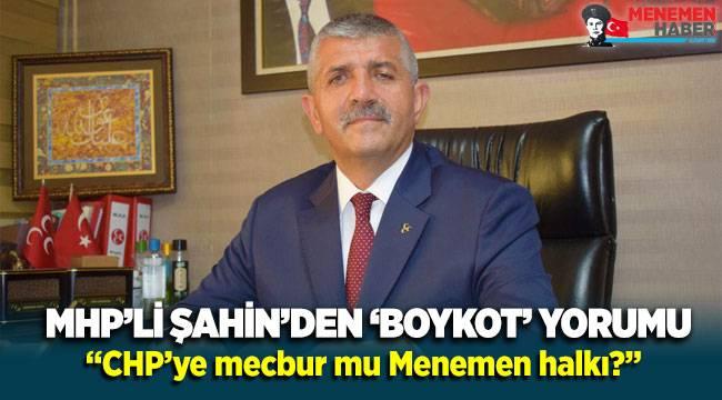 MHP'li Şahin'den 'boykot' yorumu: CHP'ye mecbur mu Menemen halkı?