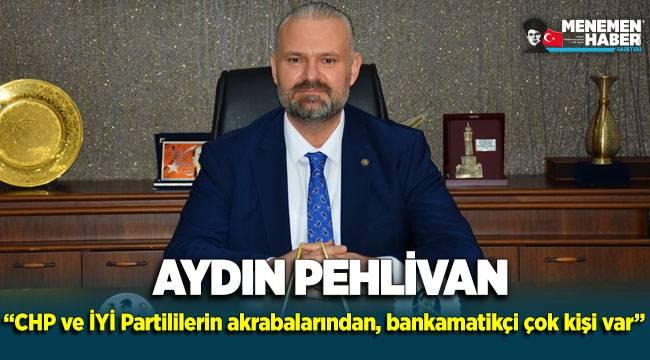 """Aydın Pehlivan """"CHP ve İYİ Partililerin akrabalarından, bankamatikçi çok kişi var"""""""