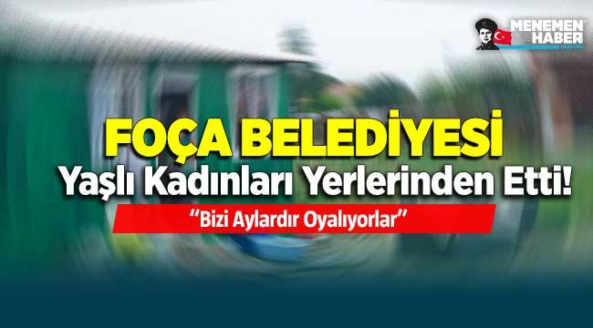CHP'li Foça Belediyesi yaşlı kadınları yerlerinden etti