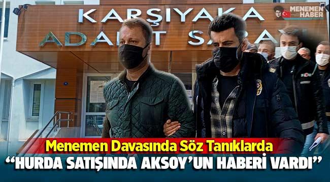 Menemen Davasında söz sanıklarda: Hurda satışında 'Aksoy'un haberi var' dediler!
