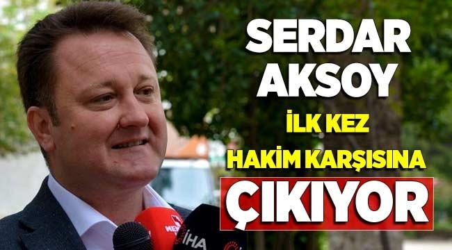 Serdar Aksoy ilk kez hakim karşısına çıkacak