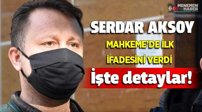 Serdar Aksoy Mahkemede ilk ifadesini verdi işte detaylar